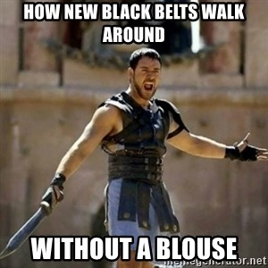 GLADIATOR - HOW NEW BLACK BELTS WALK AROUND WITHOUT A BLOUSE