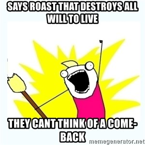 All the things - says roast that destroys all will to live they cant think of a come-back