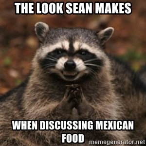 evil raccoon - the look sean makes when discussing mexican food