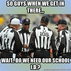 NFL Ref Meeting - SO GUYS WHEN WE GET IN THERE,,, WAIT.. DO WE NEED OUR SCHOOL I.D.?
