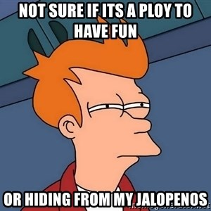 Futurama Fry - Not sure if its a ploy to have fun Or hiding from my jalopenos