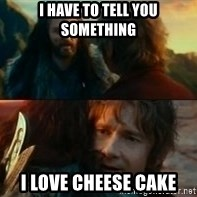 Never Have I Been So Wrong - i have to tell you something i love cheese cake