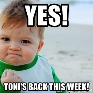 fist pump baby - Yes!  Toni's back this week!