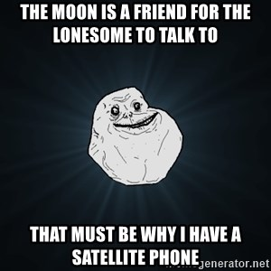 Forever Alone - The moon is a friend for the lonesome to talk to  that must be why i have a satellite phone