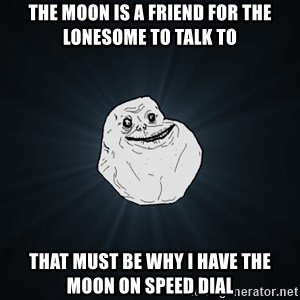 Forever Alone - the moon is a friend for the lonesome to talk to that must be why i have the moon on speed dial
