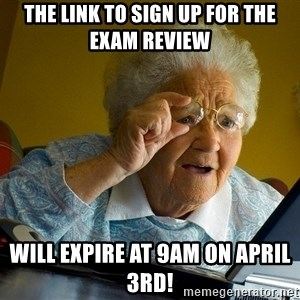 Internet Grandma Surprise - The link to sign up for the exam review Will expire at 9am on April 3rd!