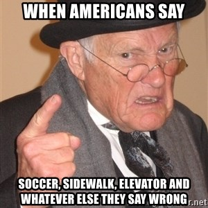 Angry Old Man - When Americans say Soccer, sidewalk, elevator and whatever else they say wrong