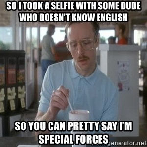 so i guess you could say things are getting pretty serious - So I took a selfie with some dude who doesn't know english So you can pretty say I'm Special Forces
