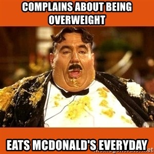 Fat Guy - Complains about being overweight Eats McDonald's everyday