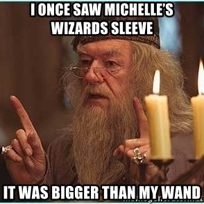 dumbledore fingers - I once saw Michelle's wizards sleeve  It was bigger than my wand