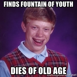 Bad Luck Brian - Finds fountain of youth dies of old age