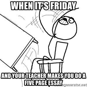 Desk Flip Rage Guy - When it's friday and your teacher makes you do a five page essay