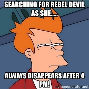 Futurama Fry - Searching for Rebel Devil as she..... Always disappears after 4 pm!