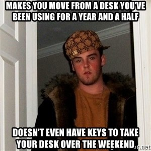 Scumbag Steve - Makes you move from a desk you've been using for a year and a half Doesn't even have keys to take your desk over the weekend