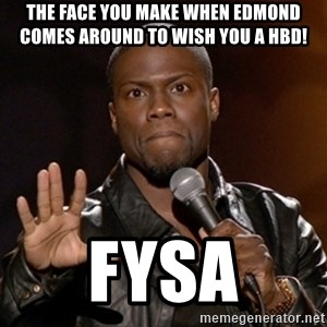 Kevin Hart - The face you make when Edmond comes around to wish you a HBD!  FYSA