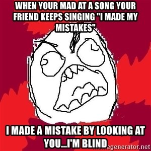 """Rage FU - When your mad at a song your friend keeps singing """"I made my mistakes"""" I made a mistake by looking at you...I'm blind"""