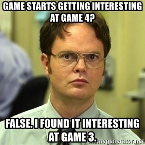 Dwight Schrute - Game starts getting interesting at game 4? false. i found it interesting at game 3.