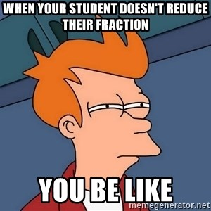 Futurama Fry - when your student doesn't reduce their fraction you be like