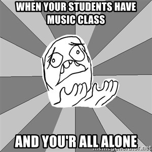 Whyyy??? - when your students have music class and you'r all alone
