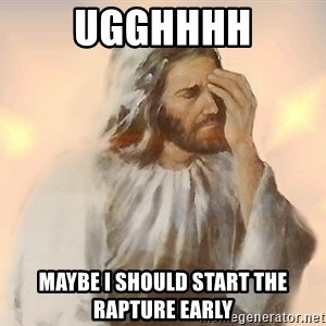 Facepalm Jesus - UGGHHHH Maybe I should start the rapture early