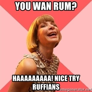 Amused Anna Wintour - YOU WAN RUM? HAAAAAAAAA! Nice Try Ruffians