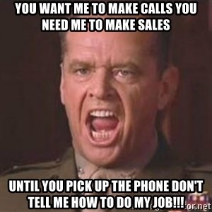 Jack Nicholson - You can't handle the truth! - you want me to make calls you need me to make sales until you pick up the phone don't tell me how to do my job!!!