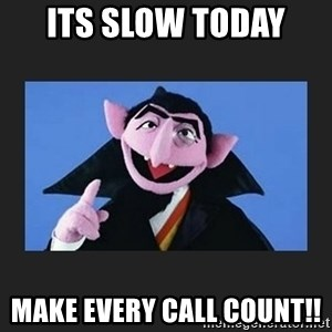 The Count from Sesame Street - its slow today  make every call count!!