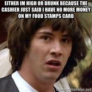 Conspiracy Keanu - either im high or drunk because the cashier just said i have no more money on my food stamps card