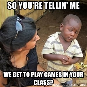 skeptical black kid - SO YOU'RE TELLIN' ME WE GET TO PLAY GAMES IN YOUR CLASS?