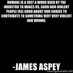 Blank Black - Humane is a just a word used by the industru to makes us, good non-violent people feel good about our choice to contribute to something very very violent and wrong. -James Aspey