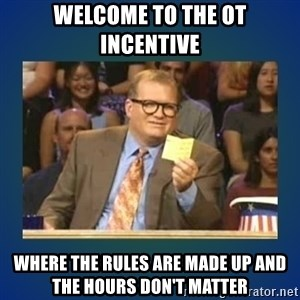 drew carey - Welcome to the OT incentive  Where the rules are made up and the hours don't matter