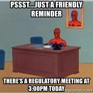 Spiderman Desk - Pssst....Just a friendly reminder There's a regulatory meeting at 3:00PM today