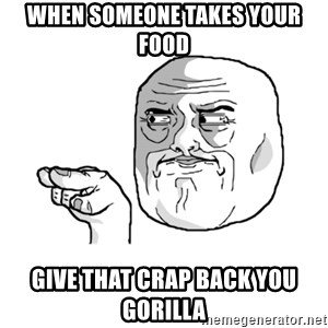 i'm watching you meme - when someone takes your food give that crap back you gorilla