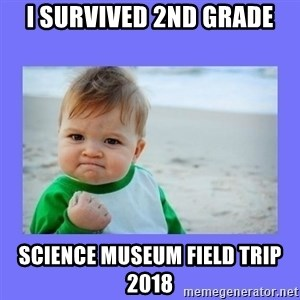 Baby fist - I survived 2nd grade Science museum field trip 2018
