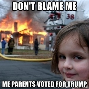 Disaster Girl - don't blame me  me parents voted for trump