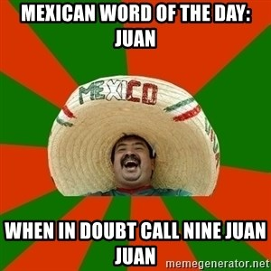 Successful Mexican - Mexican word of the day: Juan when in doubt call nine juan juan