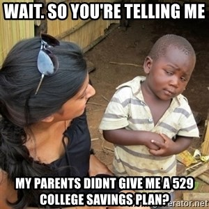skeptical black kid - Wait. So You're Telling Me My parents didnt give me a 529 college savings plan?