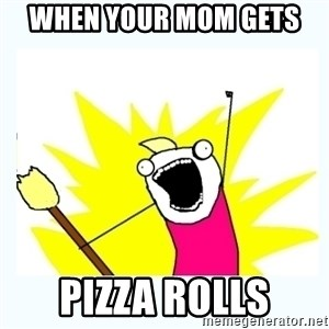 All the things - when your mom gets  pizza rolls