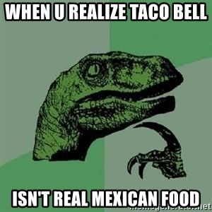 Philosoraptor - When u realize Taco Bell  Isn't real Mexican food
