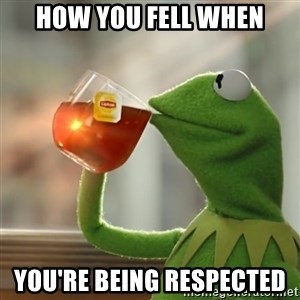 Kermit The Frog Drinking Tea - how you fell when you're being respected