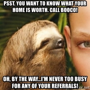 Whispering sloth - Psst. You want to know what your home is worth. Call Booco! Oh, by the way...I'm never too busy for any of your referrals!
