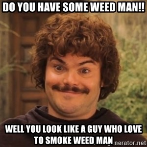 Nacholibre - Do you have some weed man!! Well you look like a guy who love to smoke weed man