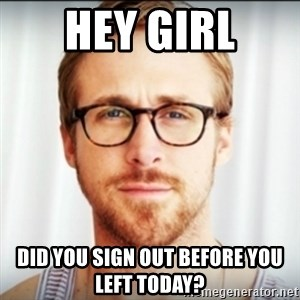 Ryan Gosling Hey Girl 3 - Hey Girl Did you sign out before you left today?