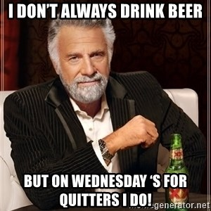 The Most Interesting Man In The World - I DON'T ALWAYS DRINK BEER BUT ON WEDNESDAY 'S FOR QUITTERS I DO!