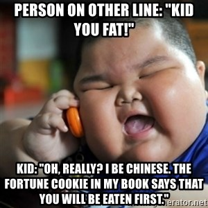 "fat chinese kid - Person on other line: ""Kid you FAT!"" Kid: ""Oh, really? I be chinese. The fortune cookie in my book says that you will be eaten FIRST."""
