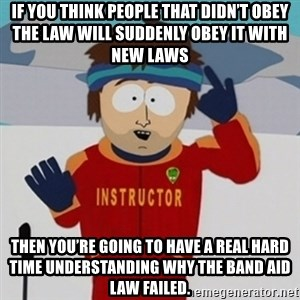 SouthPark Bad Time meme - If you think people that didn't obey the law will suddenly obey it with new laws Then you're going to have a real hard time understanding why the band aid law failed.