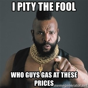 Mr T Fool - I pity the fool Who guys gas at these prices