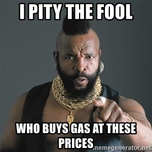 Mr T Fool - I pity the fool  Who buys gas at these prices