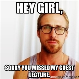 Ryan Gosling Hey  - Hey Girl, Sorry you missed my guest lecture.