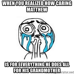Crying face - when you realized how caring matthew   is for eeverything he does all for his grandmother